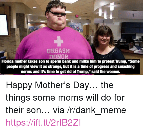 "norms: ORGASM  DONOR  Florida mother takes son to sperm bank and milks him to protest Trump, ""Some  people might view it as strange, but it is a time of progress and smashing  norms and it's time to get rid of Trump,"" said the women. <p>Happy Mother's Day&hellip; the things some moms will do for their son&hellip; via /r/dank_meme <a href=""https://ift.tt/2rIB2ZI"">https://ift.tt/2rIB2ZI</a></p>"