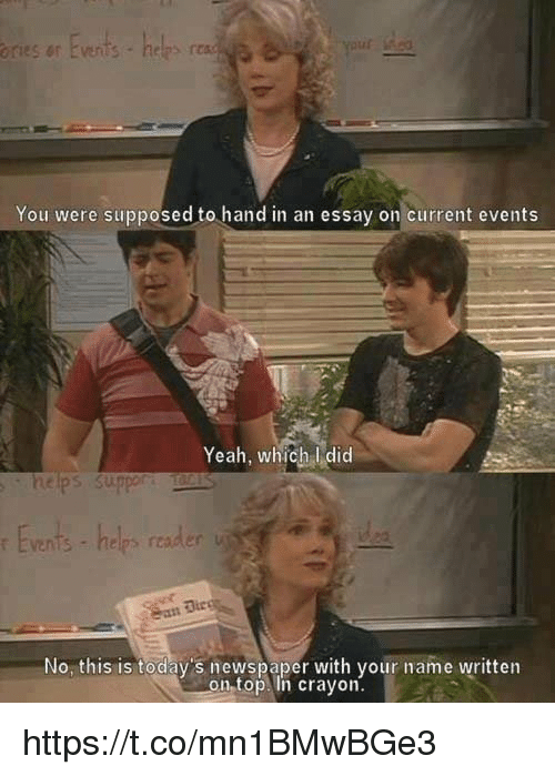 Current Event: ories or Events  helps n  You were supposed to hand in an essay on current events  Yeah, which did  helps suppor  No this is today's newspaper with your name written  on top. in crayon. https://t.co/mn1BMwBGe3
