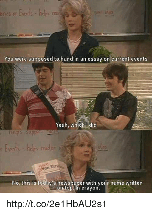Current Event: ories sr Events  helps  You were supposed to hand in an essay on current events  Yeah, which did  helps suppor  No this is today's newspaper with your name written  on top. In crayon. http://t.co/2e1HbAU2s1