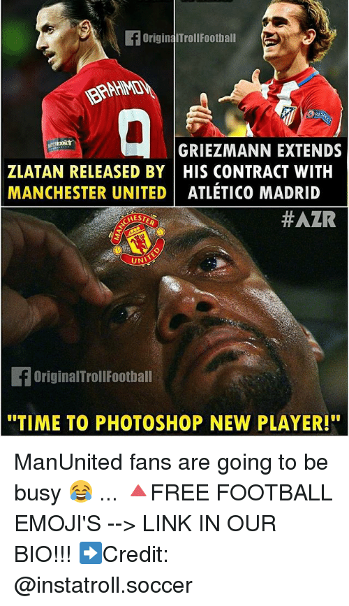 "Football, Memes, and Photoshop: OriginaITroll Football  GRIEZMANN EXTENDS  ZLATAN RELEASED BY HIS CONTRACT WITH  MANCHESTER UNITED ATLETICO MADRID  HAZR  UNI  OriginalTroll Football  ""TIME TO PHOTOSHOP NEW PLAYER!"" ManUnited fans are going to be busy 😂 ... 🔺FREE FOOTBALL EMOJI'S --> LINK IN OUR BIO!!! ➡️Credit: @instatroll.soccer"