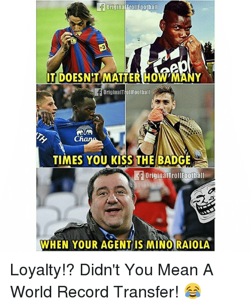 Football, Memes, and Kiss: originaiTroll Football  IT DOESN'T MATTER HOW MANY  originalTollFootball  TIMES YOU KISS THE BADGE  original TrollFootball  WHEN YOUR AGENT IS MINO RAIOLA Loyalty!? Didn't You Mean A World Record Transfer! 😂