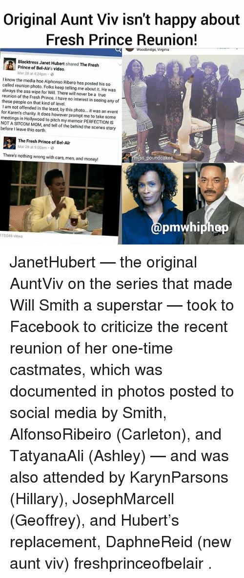 Fresh Prince of Bel-Air: Original Aunt Viv isn't happy about  Fresh Prince Reunion!  Woodbridge, Virginia  Blacktress Janet Hubert shared  The Fresh  Prince of Bel-Air's video.  Mar 28 at 4:24pm 3  know the media hoe Alphonso Ribero has posted his so  called reunion photo. Folks keep telling me about it. He was  always the ass wipe for Will. There will never be a true  reunion of the Fresh Prince. have no interest in seeing any of  these people on that kind of level.  I am not offended in the least, by this photo... it was an event  for Karen's charity. It does however prompt me to take some  meetings in Hollywood to pitch my PERFECTION IS  memoir NOT A SITCOM MOM, and tell of the behind the scenes story  before I leave this earth.  ined  The Fresh Prince of Bel-Air  Mar 28 at 9:00am 0  There's nothing wrong with cars, men, and money!  poundcakes  pmwhiphop  173,046 views JanetHubert — the original AuntViv on the series that made Will Smith a superstar — took to Facebook to criticize the recent reunion of her one-time castmates, which was documented in photos posted to social media by Smith, AlfonsoRibeiro (Carleton), and TatyanaAli (Ashley) — and was also attended by KarynParsons (Hillary), JosephMarcell (Geoffrey), and Hubert's replacement, DaphneReid (new aunt viv) freshprinceofbelair .