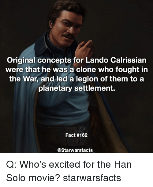 Han Solo, Memes, and Movie: Original concepts for Lando Calrissian  were that he was a clone who fought in  the War, and led a legion of them to a  planetary settlement.  Fact #162  @Starwarsfacts Q: Who's excited for the Han Solo movie? starwarsfacts