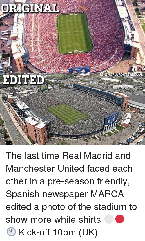 Memes, Real Madrid, and Spanish: ORIGINAL  G@WORLDFOOTBALLGLUB  EDITED -- The last time Real Madrid and Manchester United faced each other in a pre-season friendly, Spanish newspaper MARCA edited a photo of the stadium to show more white shirts ⚪️🔴 - 🕙 Kick-off 10pm (UK)