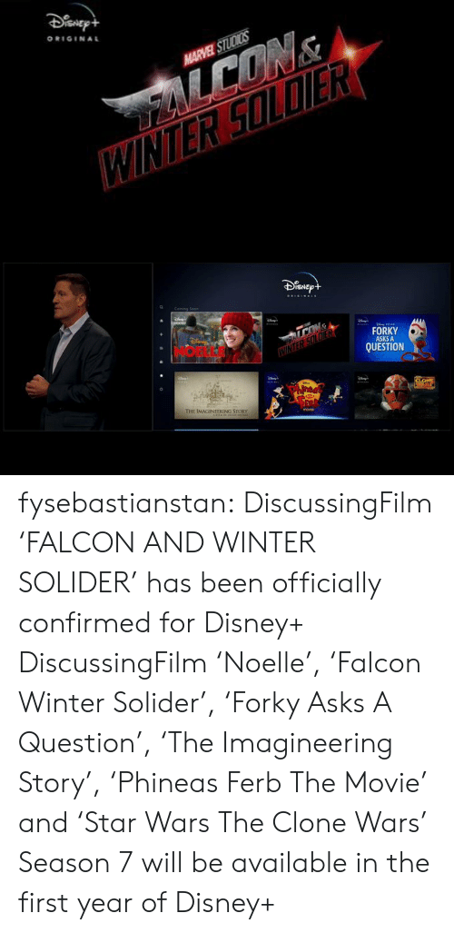falcon: ORIGINAL  HARVEL STUDICS   ISNE  FORKY  ASKS A  QUESTION  E IMAGINEERING STORY fysebastianstan:   DiscussingFilm 'FALCON AND WINTER SOLIDER' has been officially confirmed for Disney+  DiscussingFilm'Noelle', 'Falcon  Winter Solider', 'Forky Asks A Question', 'The Imagineering Story', 'Phineas  Ferb The Movie' and 'Star Wars The Clone Wars' Season 7 will be available in the first year of Disney+
