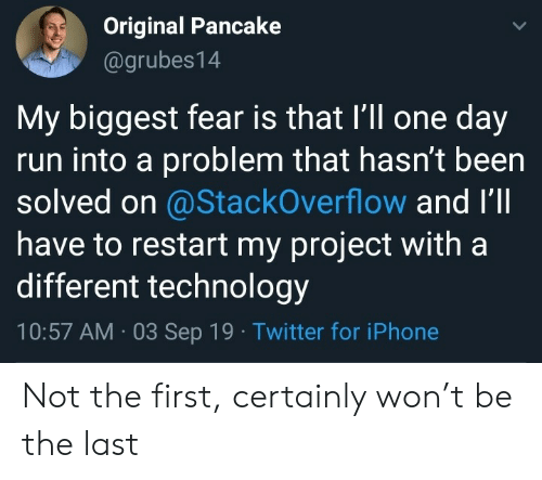 Solved: Original Pancake  @grubes14  My biggest fear is that I'll one day  run into a problem that hasn't been  solved on @StackOverflow and I'll  have to restart my project with a  different technology  10:57 AM 03 Sep 19 Twitter for iPhone Not the first, certainly won't be the last