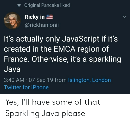 ricky: Original Pancake liked  Ricky in  @rickhanlonii  It's actually only JavaScript if it's  created in the EMCA region of  France. Otherwise, it's a sparkling  Java  3:40 AM 07 Sep 19 from Islington, London  Twitter for iPhone Yes, I'll have some of that Sparkling Java please