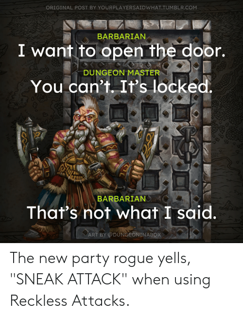 "Dungeon Master: ORIGINAL POST BY YOURPLAYERSAIDWHAT.TUMBLR.COM  THEHIGHLAND REACHES  BARBARIAN  I want to open the door.  THE GRAY  TOWER  DUNGEON MASTER  You can't. It's locked.  KRAKEN BAY  LLEN  OwS  BARBARIAN  That's not what I said.  ART BY @DUNGEONINABOX  THE HARPY COAS The new party rogue yells, ""SNEAK ATTACK"" when using Reckless Attacks."