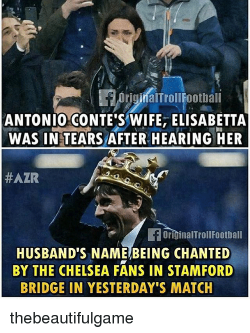 Chelsea, Memes, and Match: Original TrollFootbali  ANTONIO CONTE'S WIFE, ELISABETTA  WAS IN TEARSAFTER HEARING HER  HAZR  OriginalTrollFootball  HUSBAND'S NAME BEING CHANTED  BY THE CHELSEA FANS IN STAMFORD  BRIDGE IN YESTERDAY'S MATCH thebeautifulgame