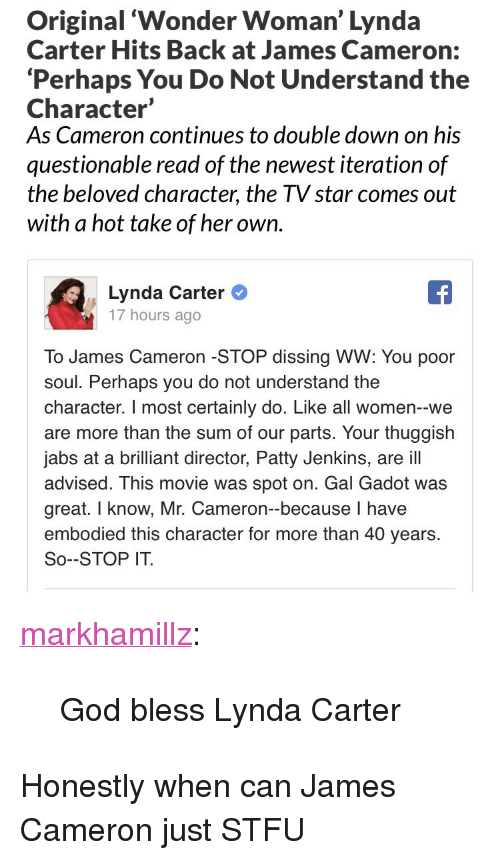 """God, Stfu, and Tumblr: Original 'Wonder Woman' Lynda  Carter Hits Back at James Cameron:  'Perhaps You Do Not Understand the  Character'  As Cameron continues to double down on his  questionable read of the newest iteration of  the beloved character, the TV star comes out  with a hot take of her own.   Lynda Carter  17 hours ago  To James Cameron -STOP dissing WW: You poor  soul. Perhaps you do not understand the  character. I most certainly do. Like all women--we  are more than the sum of our parts. Your thuggish  jabs at a brilliant director, Patty Jenkins, are ill  advised. This movie was spot on. Gal Gadot was  great. I know, Mr. Cameron-because I have  embodied this character for more than 40 years.  So--STOP IT. <p><a href=""""http://markhamillz.tumblr.com/post/165874178056/god-bless-lynda-carter"""" class=""""tumblr_blog"""">markhamillz</a>:</p>  <blockquote><p>God bless Lynda Carter</p></blockquote>  <p>Honestly when can James Cameron just STFU</p>"""