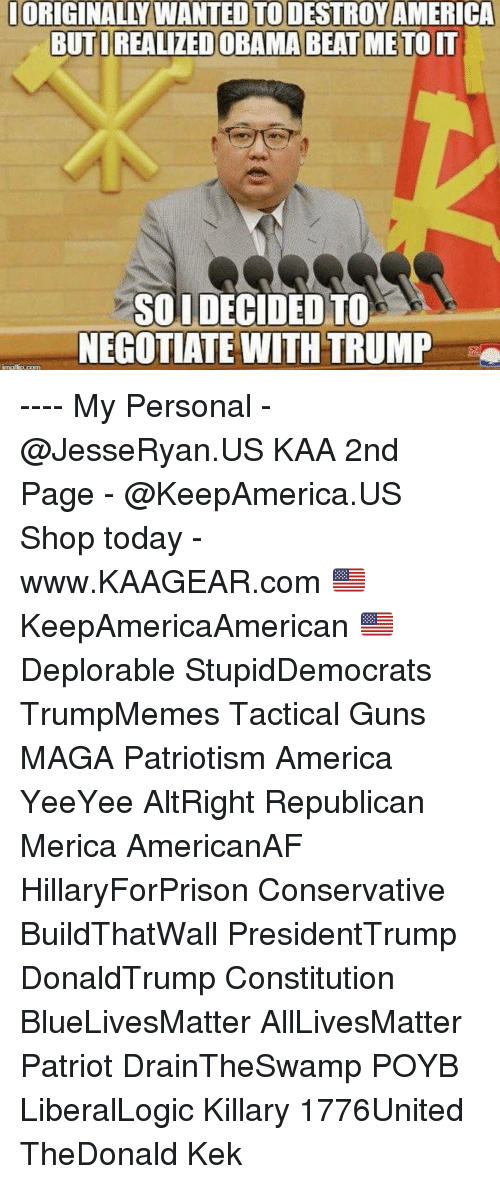 kek: ORIGINALLY  WANTED  TO  DESTROY  AMERICA  BUTIREALIZED OBAMA BEAT METOIT  SOUDECIDED TO  NEGOTIATE WITH TRUMP ---- My Personal - @JesseRyan.US KAA 2nd Page - @KeepAmerica.US Shop today - www.KAAGEAR.com 🇺🇸 KeepAmericaAmerican 🇺🇸 Deplorable StupidDemocrats TrumpMemes Tactical Guns MAGA Patriotism America YeeYee AltRight Republican Merica AmericanAF HillaryForPrison Conservative BuildThatWall PresidentTrump DonaldTrump Constitution BlueLivesMatter AllLivesMatter Patriot DrainTheSwamp POYB LiberalLogic Killary 1776United TheDonald Kek