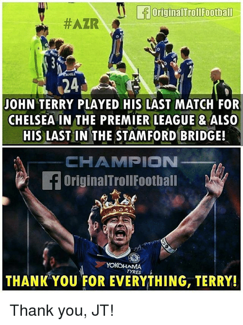 Chelsea, Football, and Memes: OriginalTroll Football  #AZIR  AHILL  JOHN TERRY PLAYED HIS LAST MATCH FOR  CHELSEA IN THE PREMIER LEAGUE & ALSO  HIS LAST IN THE STAMFORD BRIDGE!  HAMPION  OriginalTrollFootball  AMA  TYRES  THANK YOU FOR EVERYTHING, TERRY! Thank you, JT!
