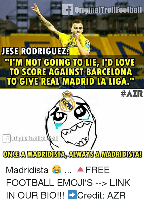 "Barcelona, Football, and Love: originalTroll Football  nan  JESE RODRIGUEZ  ""I'M NOT GOING TO LIE, I'D LOVE  TO SCORE AGAINST BARCELONA  TO GIVE REAL  MADRID LA LIGA.  #AZR  ONCE A MADRIDISTA ALWAYS AMADRIDISTA! Madridista 😂 ... 🔺FREE FOOTBALL EMOJI'S --> LINK IN OUR BIO!!! ➡️Credit: AZR"