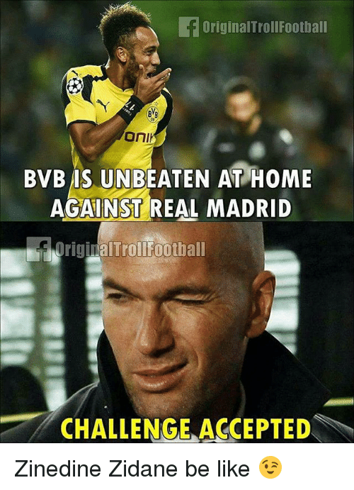 Be Like, Memes, and Real Madrid: OriginalTrollFootball  05  OnI  BVB IS UNBEATEN AT HOME  AGAINST REAL MADRID  OriginalTrollFootball  CHALLENGE ACCEPTED Zinedine Zidane be like 😉