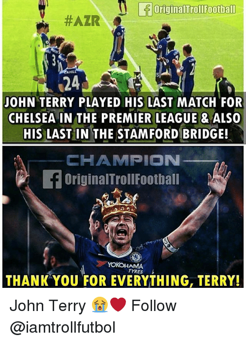 Chelsea, Football, and Memes: originalTrollFootball  #AZR  AHILL  24  JOHN TERRY PLAYED HIS LAST MATCH FOR  CHELSEA IN THE PREMIER LEAGUE ALSO  HIS LAST IN THE STAMFORD BRIDGE!  CHAMPION  f OriginalTroll Football  YOKOHAMA  TYRES  THANK YOU FOR EVERYTHING, TERRY! John Terry 😭❤️ Follow @iamtrollfutbol