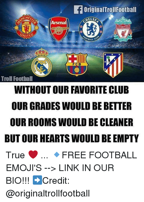 Arsenal, Club, and Football: OriginalTrollFootball  CHES  Arsenal  LIVERPOOL  UNIT  BALL C  FCB  Troll Foothall  WITHOUT OUR FAVORITE CLUB  OUR GRADES WOULD BE BETTER  OUR ROOMS WOULD BE CLEANER  BUT OUR HEARTS WOULD BE EMPTY True ❤️ ... 🔹FREE FOOTBALL EMOJI'S --> LINK IN OUR BIO!!! ➡️Credit: @originaltrollfootball