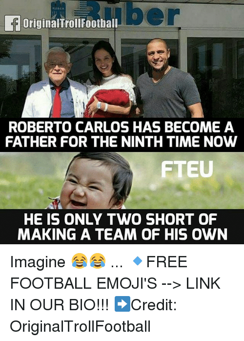 Football, Memes, and Emojis: OriginalTrollFoothal  ROBERTO CARLOS HAS BECOME A  FATHER FOR THE NINTH TIME NOW  FTEU  HE IS ONLY TWO SHORT OF  MAKING A TEAM OF HIS OWN Imagine 😂😂 ... 🔹FREE FOOTBALL EMOJI'S --> LINK IN OUR BIO!!! ➡️Credit: OriginalTrollFootball