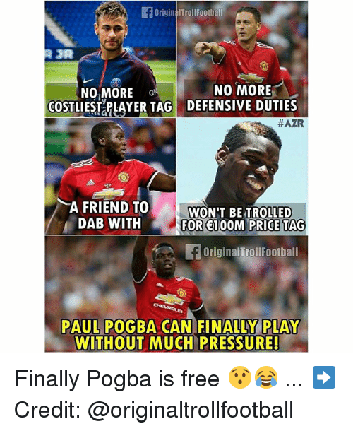 Memes, Pressure, and Free: OriginalTrollFoothall  OR  NO MORE  NO MOR  COSTLES PLAYER TAG DEFENSIVE DUTIES  #AZR  A FRIEND TO  DAB WITH  WON'T BE TROLLED  FOR 100M PRICE TAG  OriginalTrollFootball  PAUL POGBA CAN FINALLY  PLAY  WITHOUT MUCH PRESSURE! Finally Pogba is free 😯😂 ... ➡️Credit: @originaltrollfootball