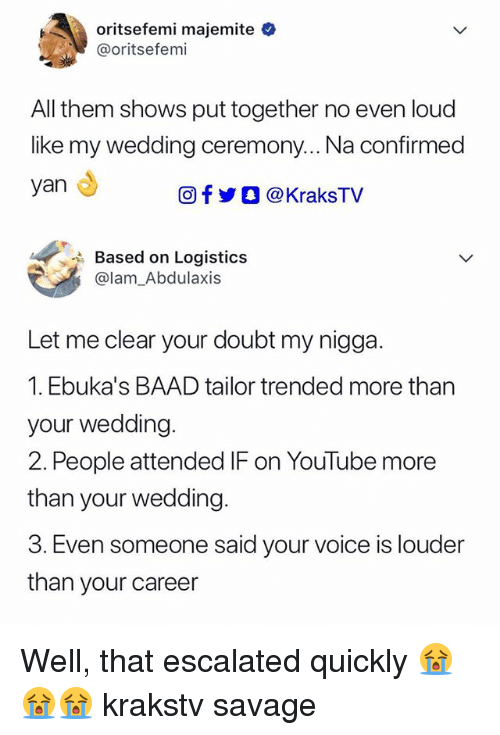 Memes, My Nigga, and Savage: oritsefemi majemite  @oritsefemi  All them shows put together no even loud  like my wedding ceremony... Na confirmed  yan  OfyO @KraksTV  Based on Logistics  @lam_Abdulaxis  Let me clear your doubt my nigga  1. Ebuka's BAAD tailor trended more than  your wedding  2. People attended IF on YouTube more  than your wedding  3. Even someone said your voice is louder  than your career Well, that escalated quickly 😭😭😭 krakstv savage