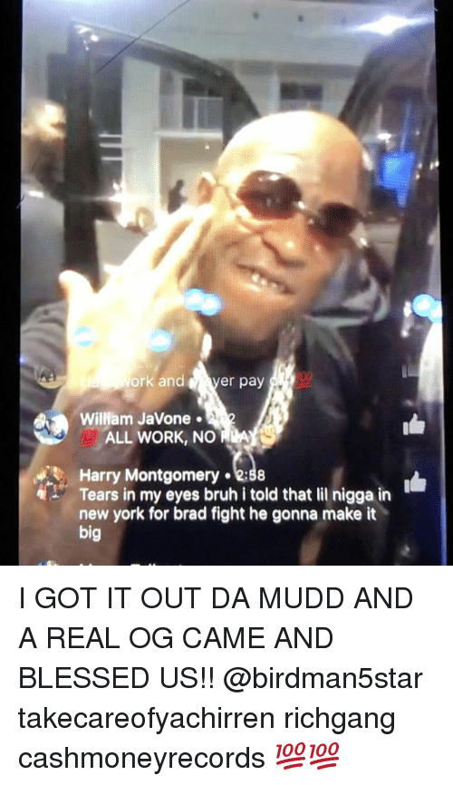 Memes, New York, and I Got It: ork and  er pay  I00  William Javone 2  ALL NO ADA  Harry Montgomery  Tears in bruh i told that lil nigga in  new york for brad fight he gonna make it  big I GOT IT OUT DA MUDD AND A REAL OG CAME AND BLESSED US!! @birdman5star takecareofyachirren richgang cashmoneyrecords 💯💯