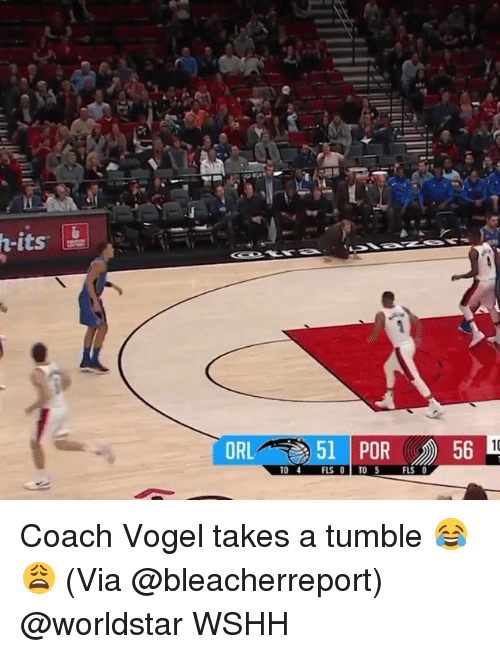 Memes, Worldstar, and Wshh: ORL  51 | POR  56  TO 4 FLS 0 TO5  FLS O Coach Vogel takes a tumble 😂😩 (Via @bleacherreport) @worldstar WSHH
