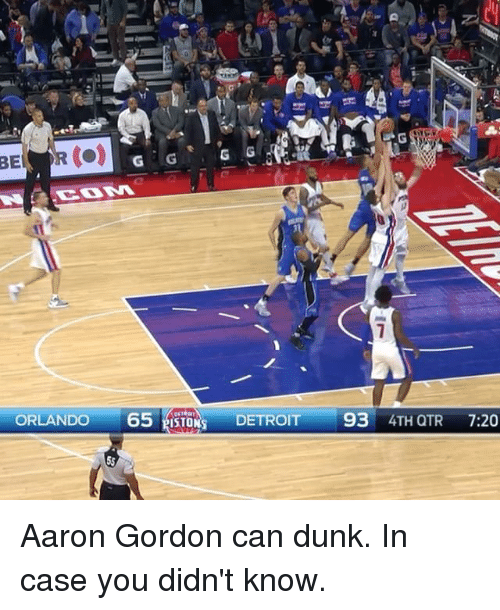 Aaron Gordon: ORLANDO  65 ISTORS DETROIT  93  4TH QTR  7:20 Aaron Gordon can dunk. In case you didn't know.