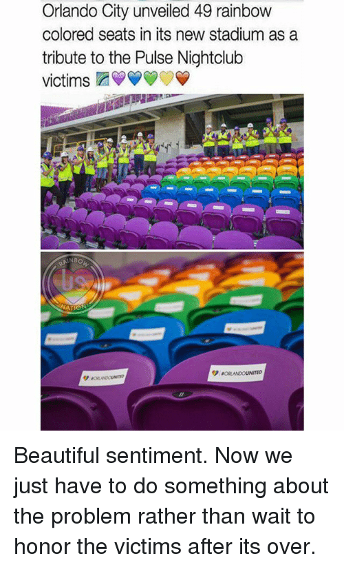unveiling: Orlando City unveiled 49 rainbow  colored seats in its new stadium as a  tribute to the Pulse Nightclub  victims  NBO Beautiful sentiment. Now we just have to do something about the problem rather than wait to honor the victims after its over.