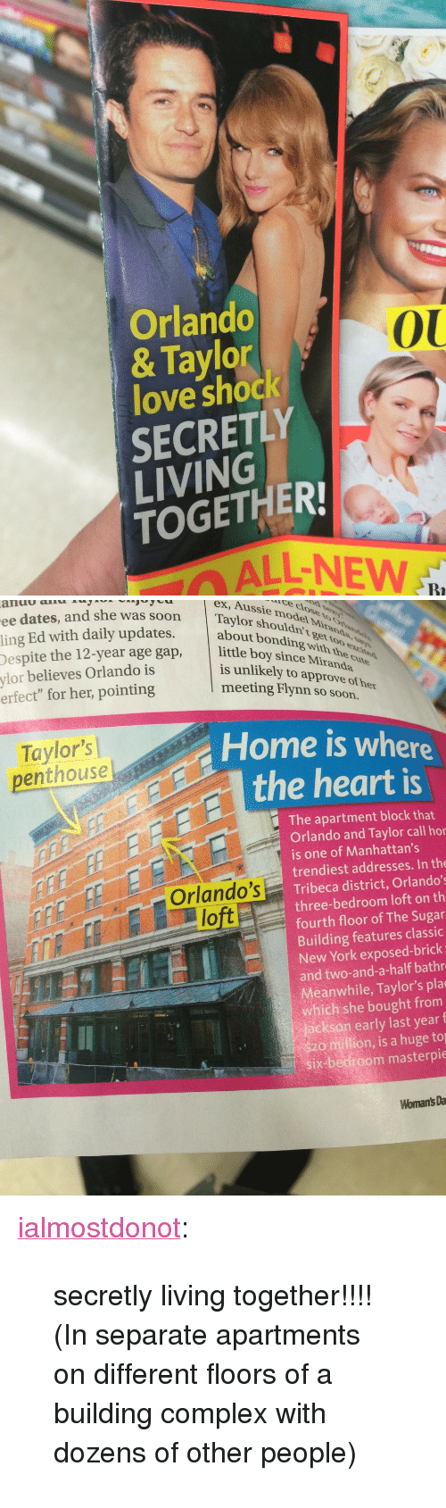"""Complex, Love, and New York: Orlando  & Taylor  love shock  SECRETLY  LIVING  TOGETHER  0U  ALL-NEW  Bi   ex, Aussie model Mira  about bonding with  is unlikely to approve of her  te dlose  ee dates, and she was soon  ling Ed with daily updates.ushouldu  espite the 12-year age gap, little boy sinnt  Despite t  ylor believes Orlando is  erfect"""" for her, pointing  meeting Flynn so soon.  Taylor's  penthouse  Home is where  the heart is  The apartment block that  Orlando and Taylor call hor  is one of Manhattan's  trendiest addresses. In the  Orlando's Tribeca district, Orlando's  three-bedroom loft on th  fourth floor of The Sugar  Building features classic  New York exposed-brick  and two-and-a-half bathr  Meanwhile, Taylor's pla  which she bought from  jackson early last year f  $20 million, is a huge to  six-bedroom masterpie  lo  Womant's Da <p><a class=""""tumblr_blog"""" href=""""http://ialmostdonot.tumblr.com/post/107255852222/secretly-living-together-in-separate"""" target=""""_blank"""">ialmostdonot</a>:</p> <blockquote> <p>secretly living together!!!! (In separate apartments on different floors of a building complex with dozens of other people)</p> </blockquote>"""