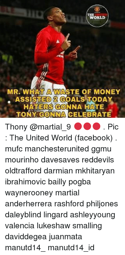Hater Gonna Hate: ORLD  MR. WHAT ASTE OF MONEY  ASSISTED 2 GOALS TODAY  HATERS GONNA HATE  TONY GONNA CELEBRATE Thony @martial_9 🔴🔴🔴 . Pic : The United World (facebook) . mufc manchesterunited ggmu mourinho davesaves reddevils oldtrafford darmian mkhitaryan ibrahimovic bailly pogba waynerooney martial anderherrera rashford philjones daleyblind lingard ashleyyoung valencia lukeshaw smalling daviddegea juanmata manutd14_ manutd14_id