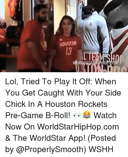 Houston Rockets, Memes, and Side Chick: ORLDSTARHIPHOP.COM Lol, Tried To Play It Off: When You Get Caught With Your Side Chick In A Houston Rockets Pre-Game B-Roll! 👀😂 Watch Now On WorldStarHipHop.com & The WorldStar App! (Posted by @ProperlySmooth) WSHH