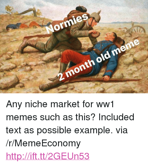 """ww1: ormies  2 month old meme <p>Any niche market for ww1 memes such as this? Included text as possible example. via /r/MemeEconomy <a href=""""http://ift.tt/2GEUn53"""">http://ift.tt/2GEUn53</a></p>"""