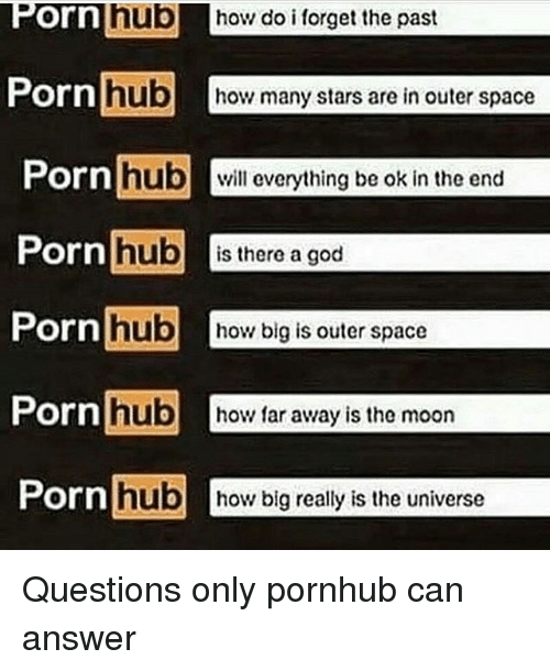 God, Memes, and Porn Hub: Orn  hub how do i forget the past  hub  Porn  hub  how many stars are in outer space  Porn  hub  will everything be ok in the end  Porn  hub  is there a god  Porn  how big is outer space  Porn  hub  how far away is the moon  Porn  hub how big really is the universe Questions only pornhub can answer