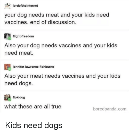 jennifer lawrence: oroftheinternet  your dog needs meat and your kids need  vaccines, end of discussion  flight-freedom  Also your dog needs vaccines and your kids  need meat  jennifer-lawrence-fishburne  Also your meat needs vaccines and your kids  need dogs.  flokidog  what these are all true  boredpanda.com Kids need dogs