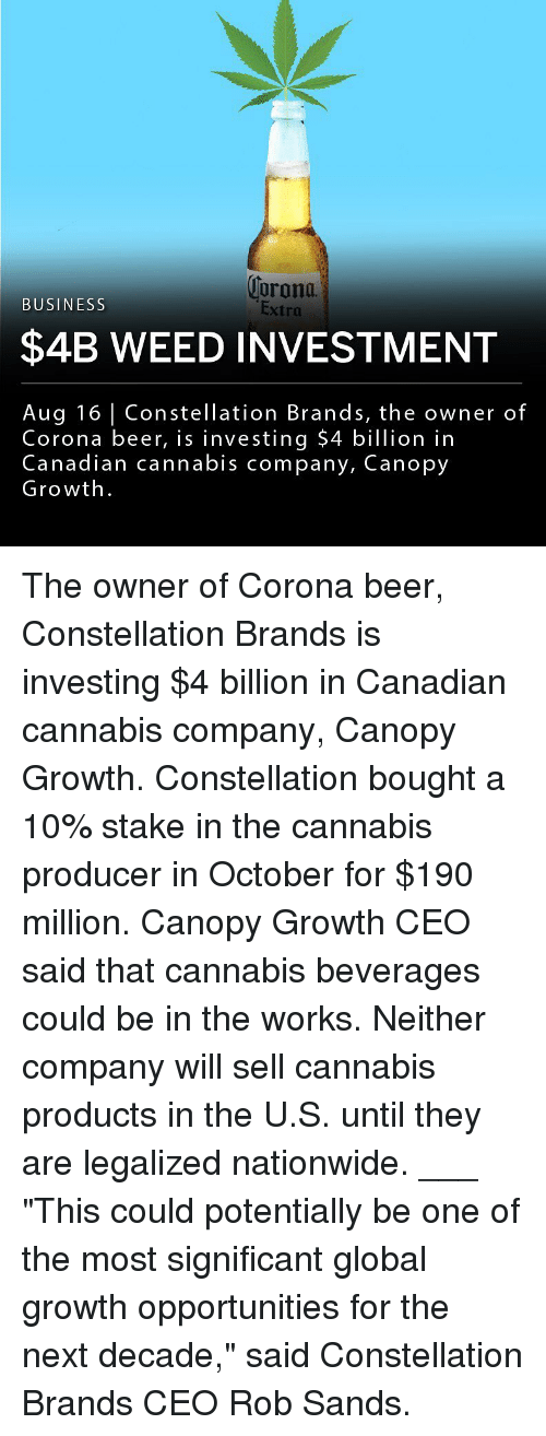 "Beer, Memes, and Nationwide: orona  Extra  BUSINESS  $4B WEED INVESTMENT  Aug 16 Constellation Brands, the owner of  Corona beer, is investing $4 billion in  Canadian cannabis company, Canopy  Growth The owner of Corona beer, Constellation Brands is investing $4 billion in Canadian cannabis company, Canopy Growth. Constellation bought a 10% stake in the cannabis producer in October for $190 million. Canopy Growth CEO said that cannabis beverages could be in the works. Neither company will sell cannabis products in the U.S. until they are legalized nationwide. ___ ""This could potentially be one of the most significant global growth opportunities for the next decade,"" said Constellation Brands CEO Rob Sands."