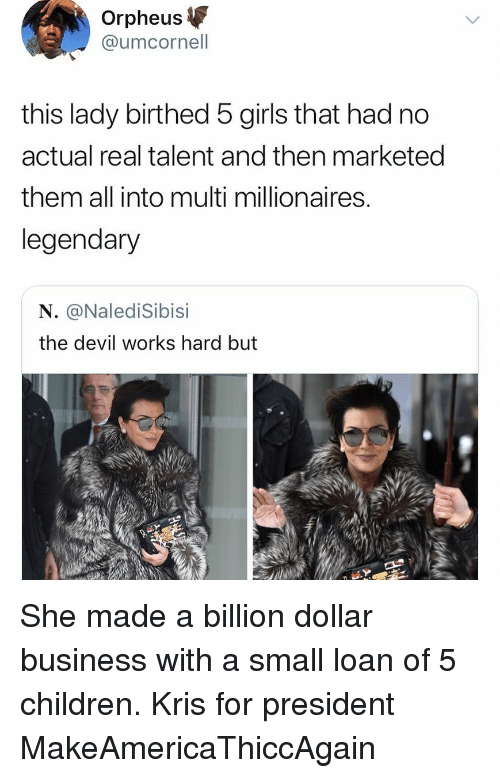 millionaires: Orpheus  @umcornell  this lady birthed 5 girls that had no  actual real talent and then marketed  them all into multi millionaires  legendary  N. @NalediSibisi  the devil works hard but She made a billion dollar business with a small loan of 5 children. Kris for president MakeAmericaThiccAgain