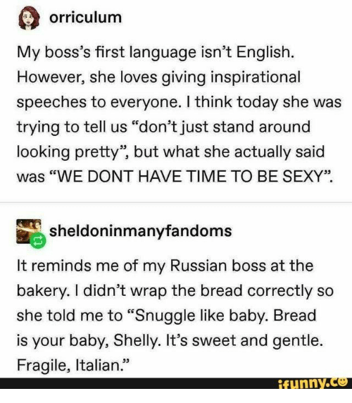 """Speeches: orriculum  My boss's first language isn't English.  However, she loves giving inspirational  speeches to everyone. I think today she was  trying to tell us """"don't just stand around  looking pretty"""", but what she actually said  """"WE DONT HAVE TIME TO BE SEXY""""  sheldoninmanyfandoms  It reminds me of my Russian boss at the  bakery. I didn't wrap the bread correctly so  she told me to """"Snuggle like baby. Bread  is your baby, Shelly. It's sweet and gentle.  Fragile, Italian.""""  ifynny.co"""