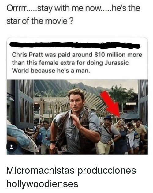 Chris Pratt, Jurassic World, and Movie: Orrrr.... stay with me now..he's the  star of the movie?  Chris Pratt was paid around $10 million more  than this female extra for doing Jurassic  World because he's a man Micromachistas producciones hollywoodienses