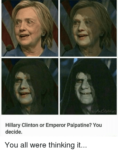 Emperor Palpatine, Hillary Clinton, and Memes: ors  Hillary Clinton or Emperor Palpatine? You  decide. You all were thinking it...