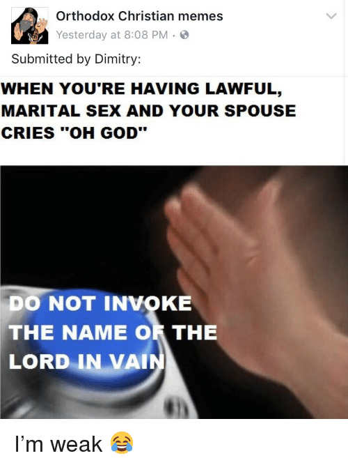 "invoke: Orthodox Christian memes  Yesterday at 8:08 PM.S  Submitted by Dimitry:  WHEN YOU'RE HAVING LAWFUL,  MARITAL SEX AND YOUR SPOUSE  CRIES ""OH GOD""  DO NOT INVOKE  THE  NAME OR THE  LORD  IN VAI <p>I&rsquo;m weak 😂</p>"