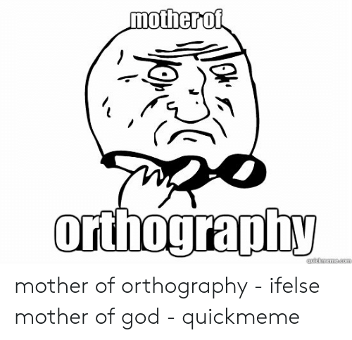 Mother Of God Meme: orthography mother of orthography - ifelse mother of god - quickmeme