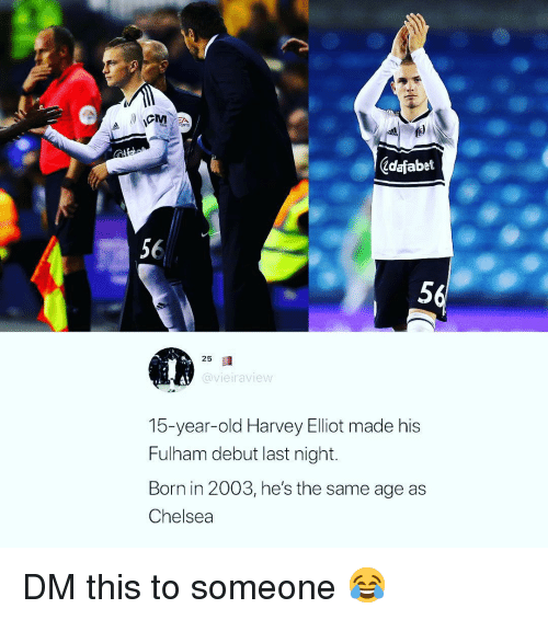 elliot: ORTS  Zdafabet  56  5  25  @vieiraview  15-year-old Harvey Elliot made his  Fulham debut last night.  Born in 2003, he's the same age as  Chelsea DM this to someone 😂