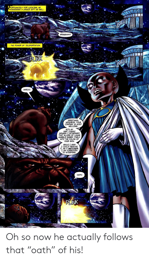 """lunar: ORTUNATELY FOR LOCKJAW, HE  POSSESSES A UNIQUE GIFT AS WELL..  RRRRRHHH  THE POWER OF TELEPORTATION  PLINK  AWROO!  GREETINGS  NEIGHBOR, YOUR  COMPANY IS MOST  WELCOME  WITH MY  VAST COSMIC  SENSES I WITNESSED  THAT SLIVER OF LUNAR  MARBLE EMBED ITSELF  INTO THE FOLDS OF  YOUR SKIN.  WHILE I WISH  I COULD REMOVE  IT, AS A WATCHER  I AM FORBIDDEN  TO INTERFERE.  HMPH!  PLINK Oh so now he actually follows that """"oath"""" of his!"""