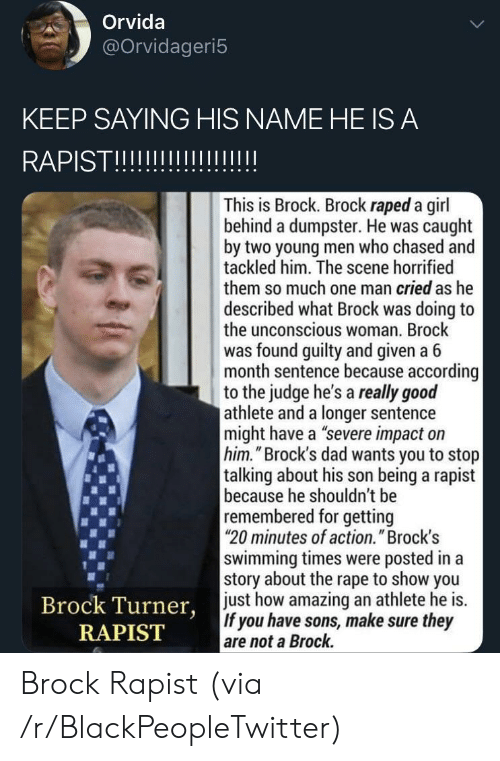 """Athlete: Orvida  @Orvidageri5  KEEP SAYING HIS NAME HE IS A  RAPISTII  This is Brock. Brock raped a girl  behind a dumpster. He was caught  by two young men who chased and  tackled him. The scene horrified  them so much one man cried as he  described what Brock was doing to  the unconscious woman. Brock  was found guilty and given a 6  month sentence because according  to the judge he's a really good  athlete and a longer sentence  might have a """"severe impact on  him.""""Brock's dad wants you to stop  talking about his son being a rapist  because he shouldn't be  remembered for getting  20 minutes of action."""" Brock's  swimming times were posted in a  story about the rape to show you  just how amazing an athlete he is.  If you have sons, make sure they  are not a Brock.  Brock Turner,  RAPIST Brock Rapist (via /r/BlackPeopleTwitter)"""