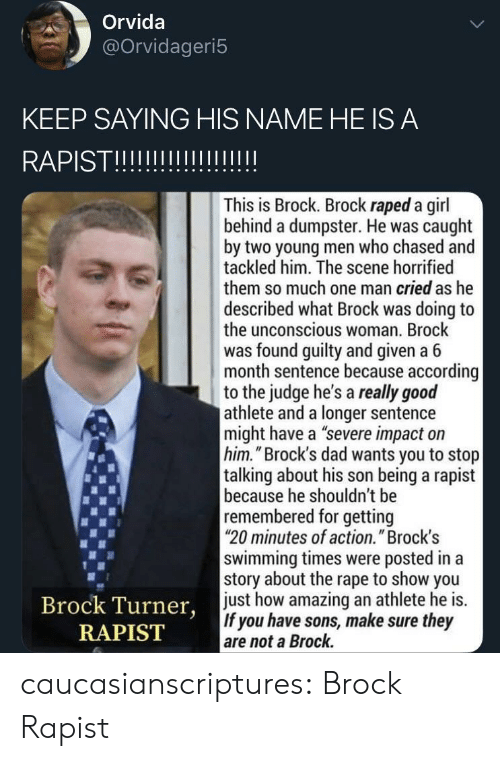 """Athlete: Orvida  @Orvidageri5  KEEP SAYING HIS NAME HE IS A  RAPISTII  This is Brock. Brock raped a girl  behind a dumpster. He was caught  by two young men who chased and  tackled him. The scene horrified  them so much one man cried as he  described what Brock was doing to  the unconscious woman. Brock  was found guilty and given a 6  month sentence because according  to the judge he's a really good  athlete and a longer sentence  might have a """"severe impact on  him.""""Brock's dad wants you to stop  talking about his son being a rapist  because he shouldn't be  remembered for getting  20 minutes of action."""" Brock's  swimming times were posted in a  story about the rape to show you  just how amazing an athlete he is.  If you have sons, make sure they  are not a Brock.  Brock Turner,  RAPIST caucasianscriptures: Brock Rapist"""
