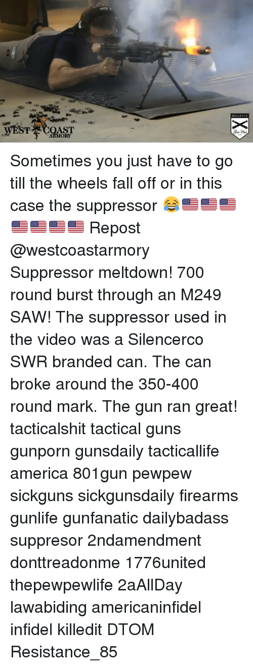 America, Fall, and Guns: ORY Sometimes you just have to go till the wheels fall off or in this case the suppressor 😂🇺🇸🇺🇸🇺🇸🇺🇸🇺🇸🇺🇸🇺🇸 Repost @westcoastarmory ・・・ Suppressor meltdown! 700 round burst through an M249 SAW! The suppressor used in the video was a Silencerco SWR branded can. The can broke around the 350-400 round mark. The gun ran great! tacticalshit tactical guns gunporn gunsdaily tacticallife america 801gun pewpew sickguns sickgunsdaily firearms gunlife gunfanatic dailybadass suppresor 2ndamendment donttreadonme 1776united thepewpewlife 2aAllDay ΜΟΛΩΝΛΑΒΕ lawabiding americaninfidel infidel killedit DTOM Resistance_85