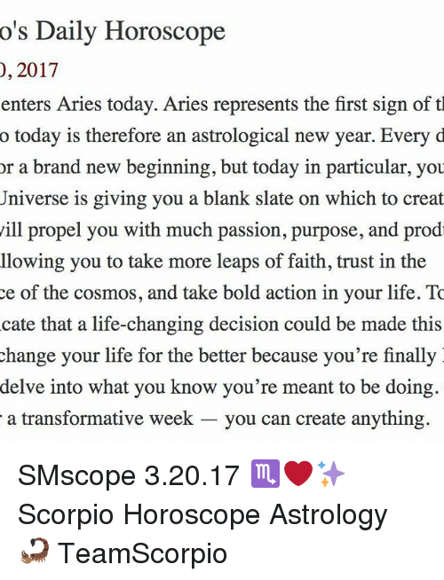 Memes, 🤖, and Brand: o's Daily Horoscope  2017  0, enters Aries today. Aries represents the first sign of t  o today is therefore an astrological new year. Every d  or a brand new beginning, but today in particular, you  Universe is giving you a blank slate on which to creat  ill propel you with much passion, purpose, and prod  llowing you to take more leaps of faith, trust in the  ce of the cosmos, and take bold action in your life. To  cate that a life-changing decision could be made this  change your life for the better because you're finally  delve into what you know you're meant to be doing.  a transformative week  you can create anything. SMscope 3.20.17 ♏️❤️✨ Scorpio Horoscope Astrology 🦂 TeamScorpio