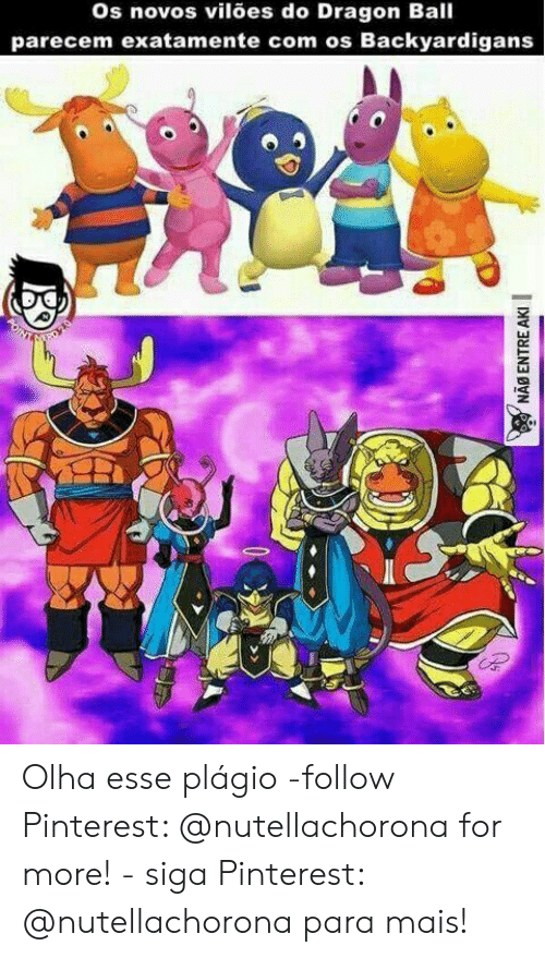 Pinterest, Dragon Ball, and Dragon: os novos vilões do Dragon Ball  parecem exatamente com os Backyardigans  NAB ENTRE AKI Olha esse plágio -follow Pinterest: @nutellachorona for more! - siga Pinterest: @nutellachorona para mais!