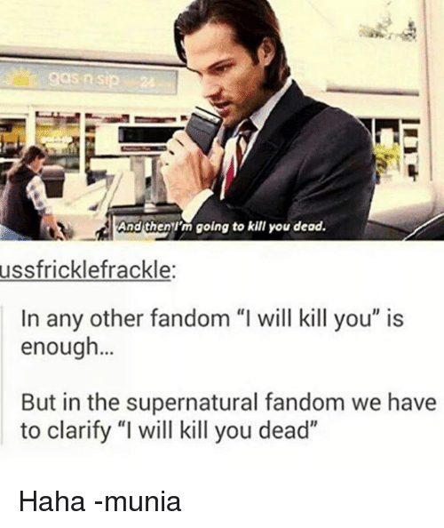 "Im Going To Kill You: OS nsip  And then I'm going to kill you dead.  ussfricklefrackle:  In any other fandom ""I will kill you"" is  enough...  But in the supernatural fandom we have  to clarify ""l will kill you dead"" Haha -munia"