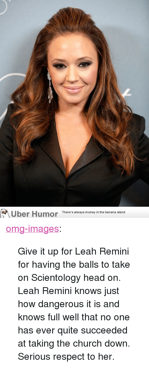 """remini: os  Uber Humor  There's always money in the banana stand <p><a href=""""https://omg-images.tumblr.com/post/159570849065/give-it-up-for-leah-remini-for-having-the-balls-to"""" class=""""tumblr_blog"""">omg-images</a>:</p>  <blockquote><p>Give it up for Leah Remini for having the balls to take on Scientology head on. Leah Remini knows just how dangerous it is and knows full well that no one has ever quite succeeded at taking the church down. Serious respect to her.</p></blockquote>"""