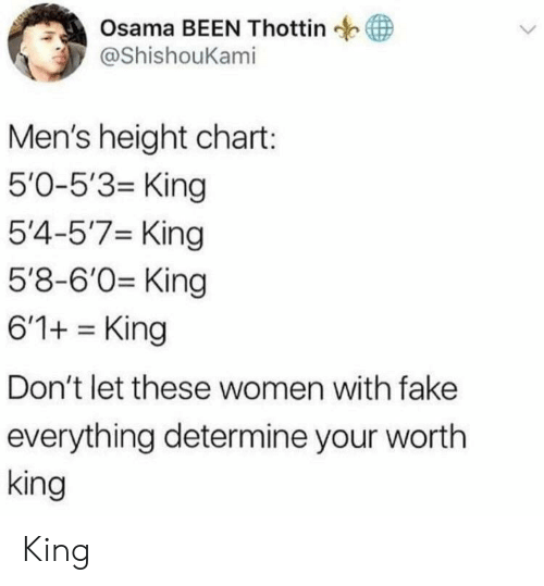 osama: Osama BEEN Thottin  @ShishouKami  Men's height chart:  5'0-5'3- King  5'4-5'7 King  5'8-6'0 King  6'1+King  Don't let these women with fake  everything determine your wortlh  king King